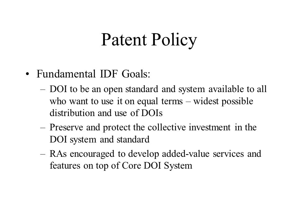 Patent Policy Fundamental IDF Goals: –DOI to be an open standard and system available to all who want to use it on equal terms – widest possible distribution and use of DOIs –Preserve and protect the collective investment in the DOI system and standard –RAs encouraged to develop added-value services and features on top of Core DOI System
