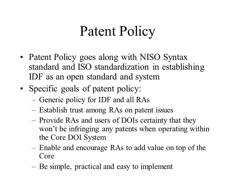 Patent Policy Patent Policy goes along with NISO Syntax standard and ISO standardization in establishing IDF as an open standard and system Specific goals of patent policy: –Generic policy for IDF and all RAs –Establish trust among RAs on patent issues –Provide RAs and users of DOIs certainty that they wont be infringing any patents when operating within the Core DOI System –Enable and encourage RAs to add value on top of the Core –Be simple, practical and easy to implement