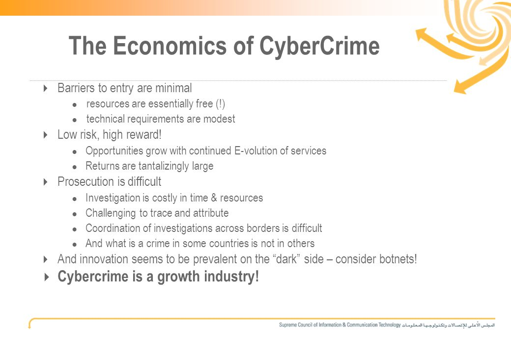 3 The Economics of CyberCrime Barriers to entry are minimal resources are essentially free (!) technical requirements are modest Low risk, high reward.