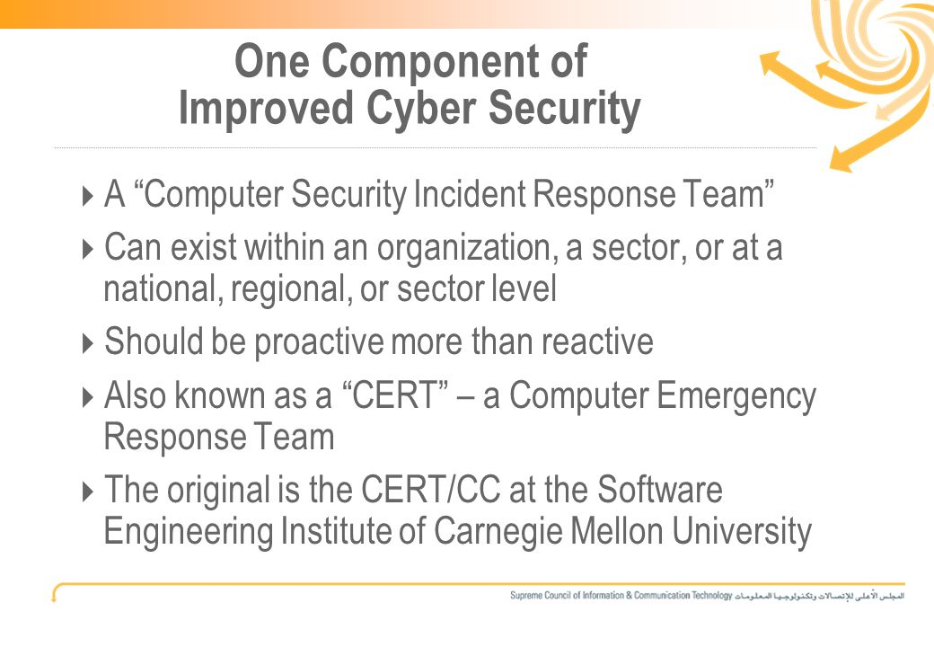 6 One Component of Improved Cyber Security A Computer Security Incident Response Team Can exist within an organization, a sector, or at a national, regional, or sector level Should be proactive more than reactive Also known as a CERT – a Computer Emergency Response Team The original is the CERT/CC at the Software Engineering Institute of Carnegie Mellon University