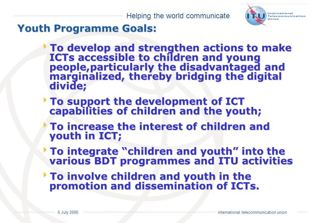 Helping the world communicate 6 July 2006 international telecommunication union To develop and strengthen actions to make ICTs accessible to children and young people,particularly the disadvantaged and marginalized, thereby bridging the digital divide; To develop and strengthen actions to make ICTs accessible to children and young people,particularly the disadvantaged and marginalized, thereby bridging the digital divide; To support the development of ICT capabilities of children and the youth; To support the development of ICT capabilities of children and the youth; To increase the interest of children and youth in ICT; To increase the interest of children and youth in ICT; To integrate children and youth into the various BDT programmes and ITU activities To integrate children and youth into the various BDT programmes and ITU activities To involve children and youth in the promotion and dissemination of ICTs.