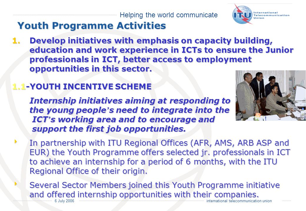 Helping the world communicate 6 July 2006 international telecommunication union Youth Programme Activities 1.Develop initiatives with emphasis on capacity building, education and work experience in ICTs to ensure the Junior professionals in ICT, better access to employment opportunities in this sector.