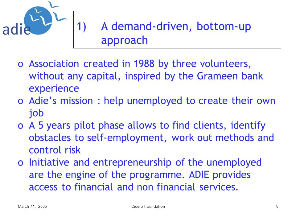 March 11, 2005Cicero Foundation8 1)A demand-driven, bottom-up approach oAssociation created in 1988 by three volunteers, without any capital, inspired by the Grameen bank experience oAdies mission : help unemployed to create their own job oA 5 years pilot phase allows to find clients, identify obstacles to self-employment, work out methods and control risk oInitiative and entrepreneurship of the unemployed are the engine of the programme.
