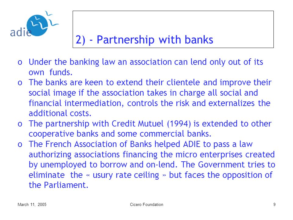 March 11, 2005Cicero Foundation9 2) - Partnership with banks oUnder the banking law an association can lend only out of its own funds.