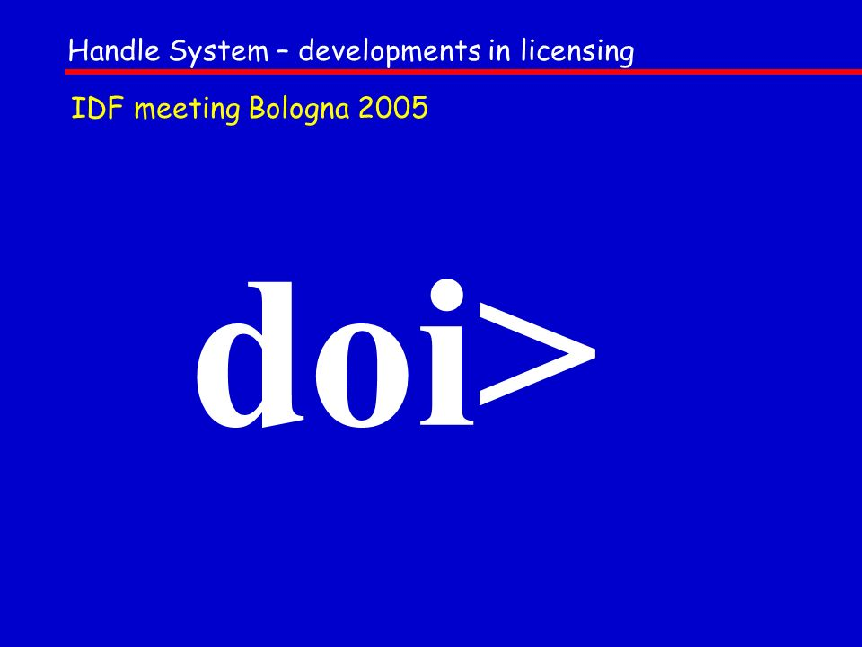 doi> Handle System – developments in licensing IDF meeting Bologna 2005