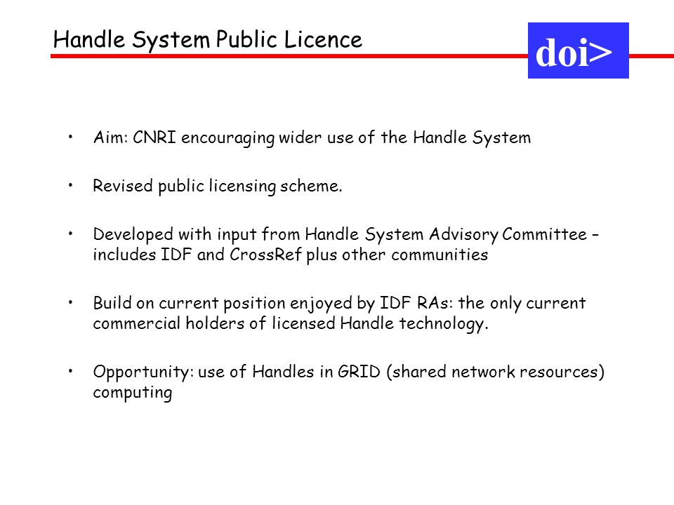 doi> Handle System Public Licence Aim: CNRI encouraging wider use of the Handle System Revised public licensing scheme.
