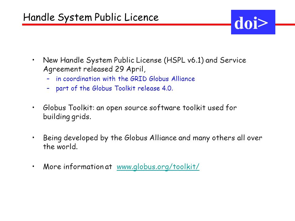 doi> New Handle System Public License (HSPL v6.1) and Service Agreement released 29 April, –in coordination with the GRID Globus Alliance –part of the Globus Toolkit release 4.0.