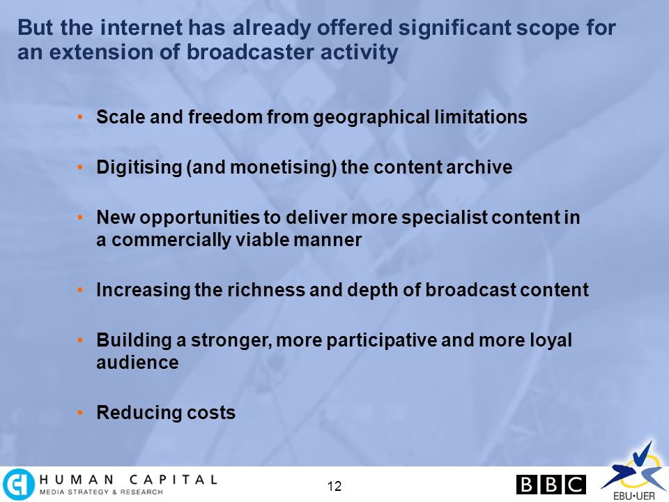 12 But the internet has already offered significant scope for an extension of broadcaster activity Scale and freedom from geographical limitations Digitising (and monetising) the content archive New opportunities to deliver more specialist content in a commercially viable manner Increasing the richness and depth of broadcast content Building a stronger, more participative and more loyal audience Reducing costs