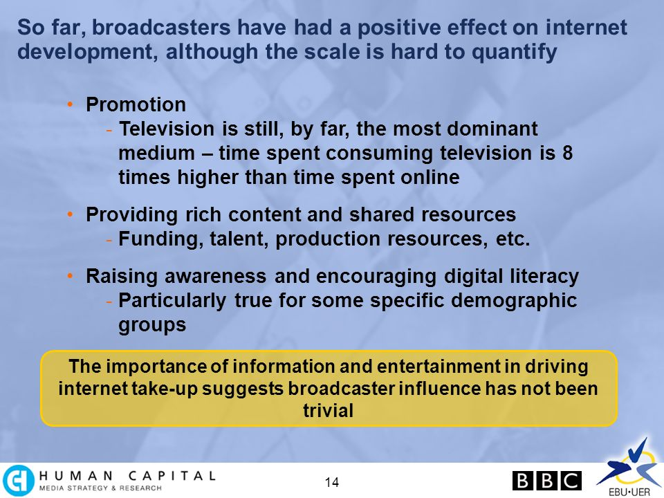 14 So far, broadcasters have had a positive effect on internet development, although the scale is hard to quantify The importance of information and entertainment in driving internet take-up suggests broadcaster influence has not been trivial Promotion -Television is still, by far, the most dominant medium – time spent consuming television is 8 times higher than time spent online Providing rich content and shared resources -Funding, talent, production resources, etc.