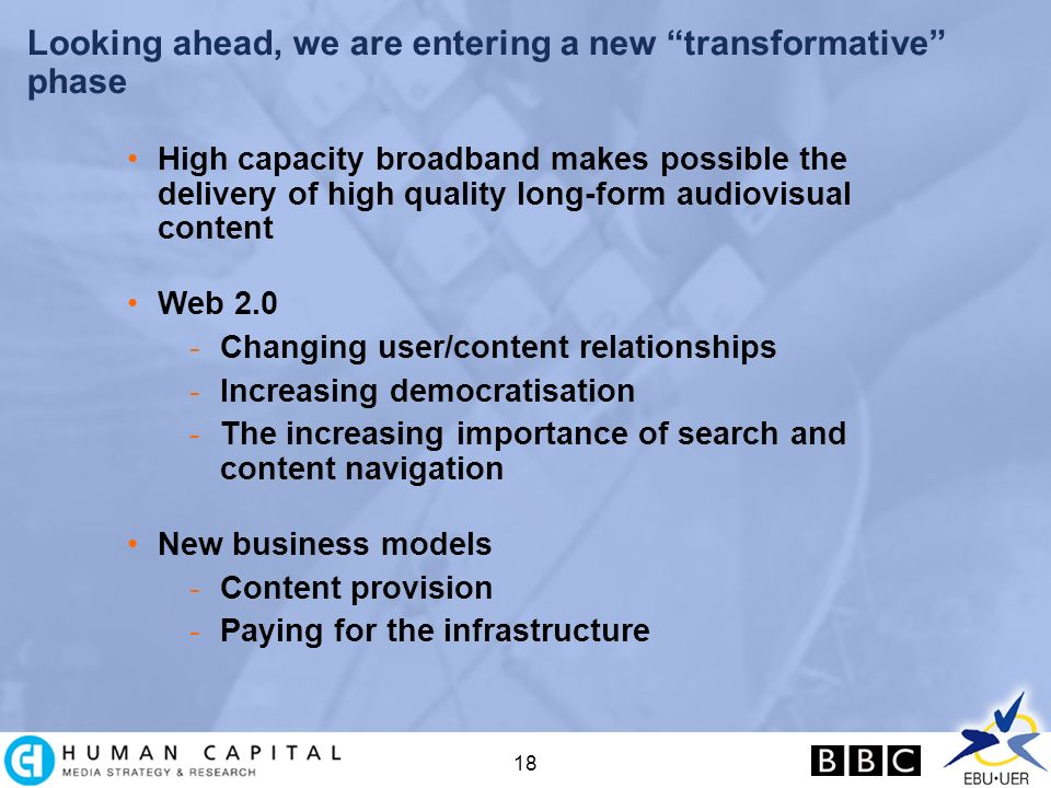 18 Looking ahead, we are entering a new transformative phase High capacity broadband makes possible the delivery of high quality long-form audiovisual content Web 2.0 -Changing user/content relationships -Increasing democratisation -The increasing importance of search and content navigation New business models -Content provision -Paying for the infrastructure