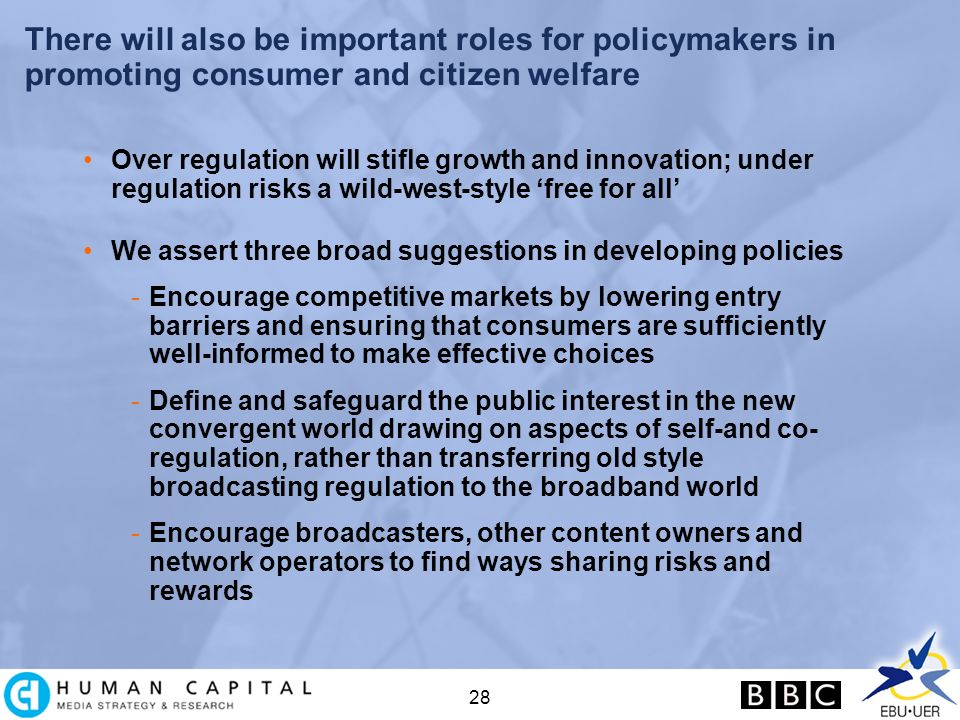 28 There will also be important roles for policymakers in promoting consumer and citizen welfare Over regulation will stifle growth and innovation; under regulation risks a wild-west-style free for all We assert three broad suggestions in developing policies -Encourage competitive markets by lowering entry barriers and ensuring that consumers are sufficiently well-informed to make effective choices -Define and safeguard the public interest in the new convergent world drawing on aspects of self-and co- regulation, rather than transferring old style broadcasting regulation to the broadband world -Encourage broadcasters, other content owners and network operators to find ways sharing risks and rewards
