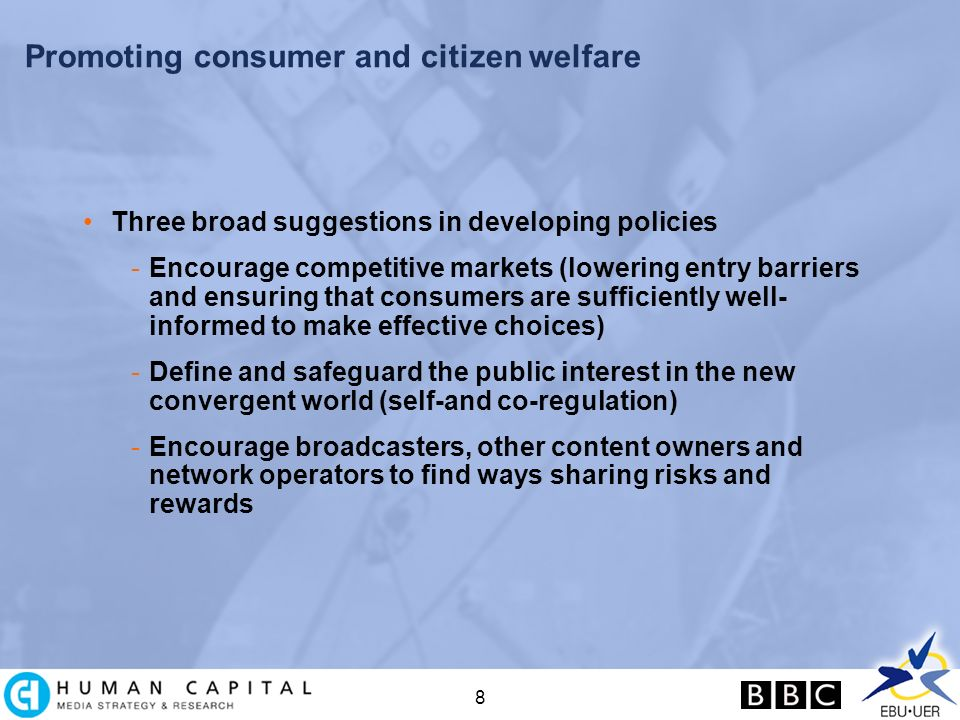 8 Promoting consumer and citizen welfare Three broad suggestions in developing policies -Encourage competitive markets (lowering entry barriers and ensuring that consumers are sufficiently well- informed to make effective choices) -Define and safeguard the public interest in the new convergent world (self-and co-regulation) -Encourage broadcasters, other content owners and network operators to find ways sharing risks and rewards
