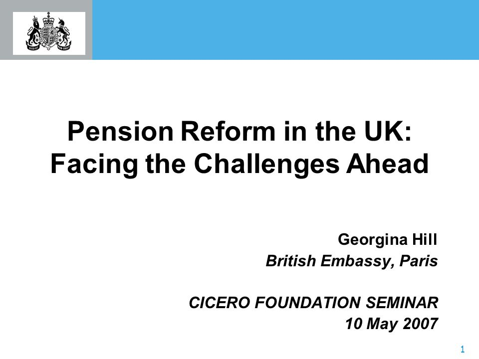 1 Pension Reform in the UK: Facing the Challenges Ahead Georgina Hill British Embassy, Paris CICERO FOUNDATION SEMINAR 10 May 2007