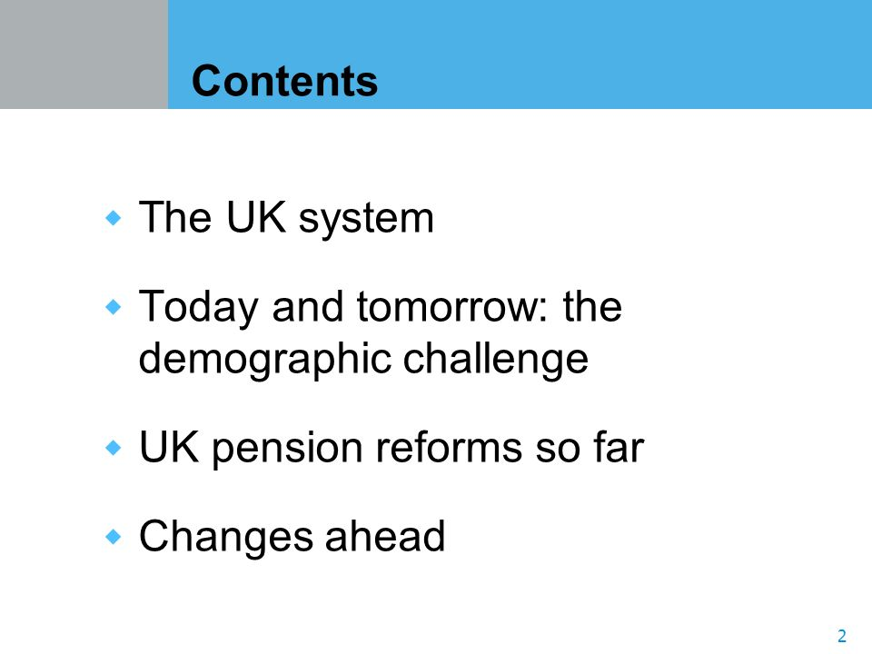 2 Contents The UK system Today and tomorrow: the demographic challenge UK pension reforms so far Changes ahead