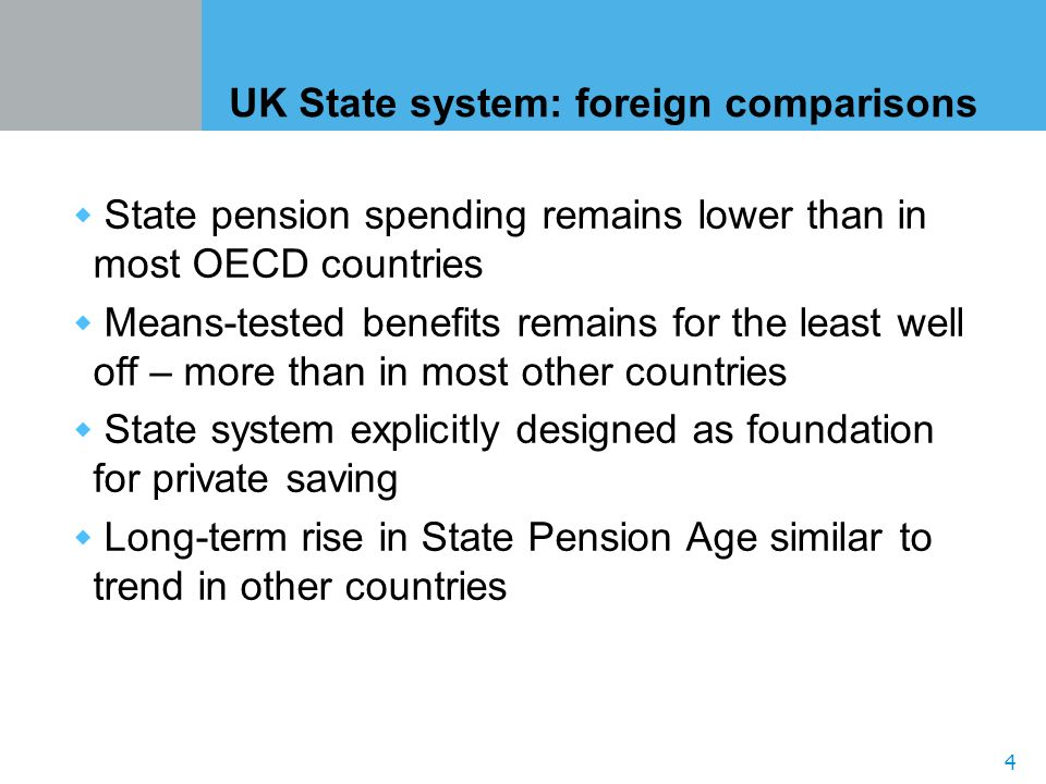 4 UK State system: foreign comparisons State pension spending remains lower than in most OECD countries Means-tested benefits remains for the least well off – more than in most other countries State system explicitly designed as foundation for private saving Long-term rise in State Pension Age similar to trend in other countries