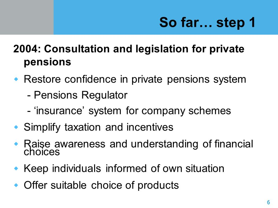 6 So far… step 1 2004: Consultation and legislation for private pensions Restore confidence in private pensions system - Pensions Regulator - insurance system for company schemes Simplify taxation and incentives Raise awareness and understanding of financial choices Keep individuals informed of own situation Offer suitable choice of products