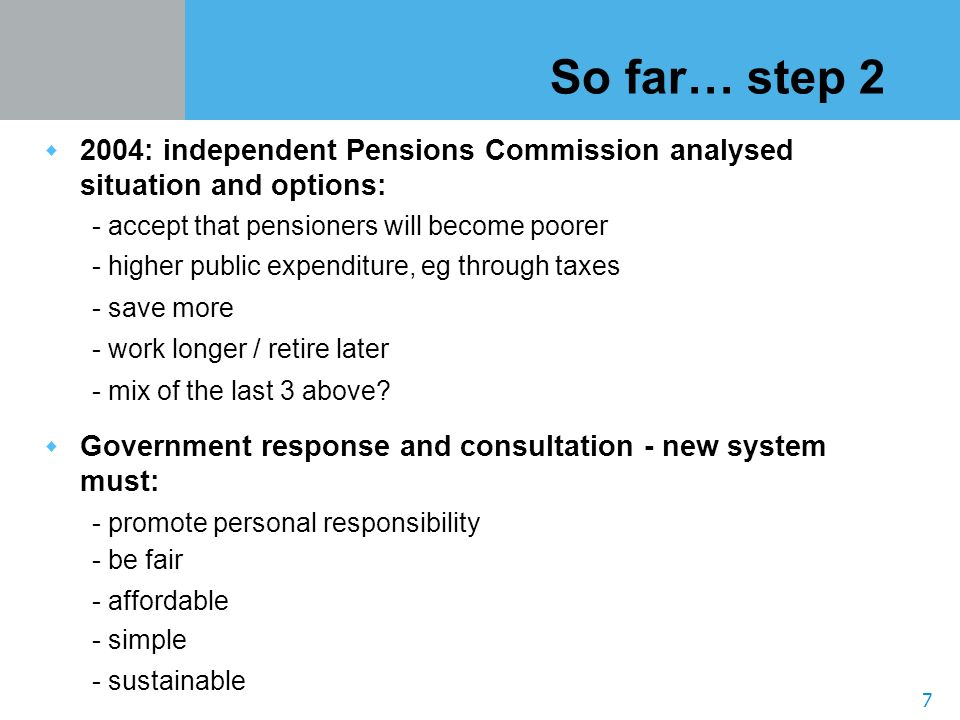 7 So far… step 2 2004: independent Pensions Commission analysed situation and options: - accept that pensioners will become poorer - higher public expenditure, eg through taxes - save more - work longer / retire later - mix of the last 3 above.