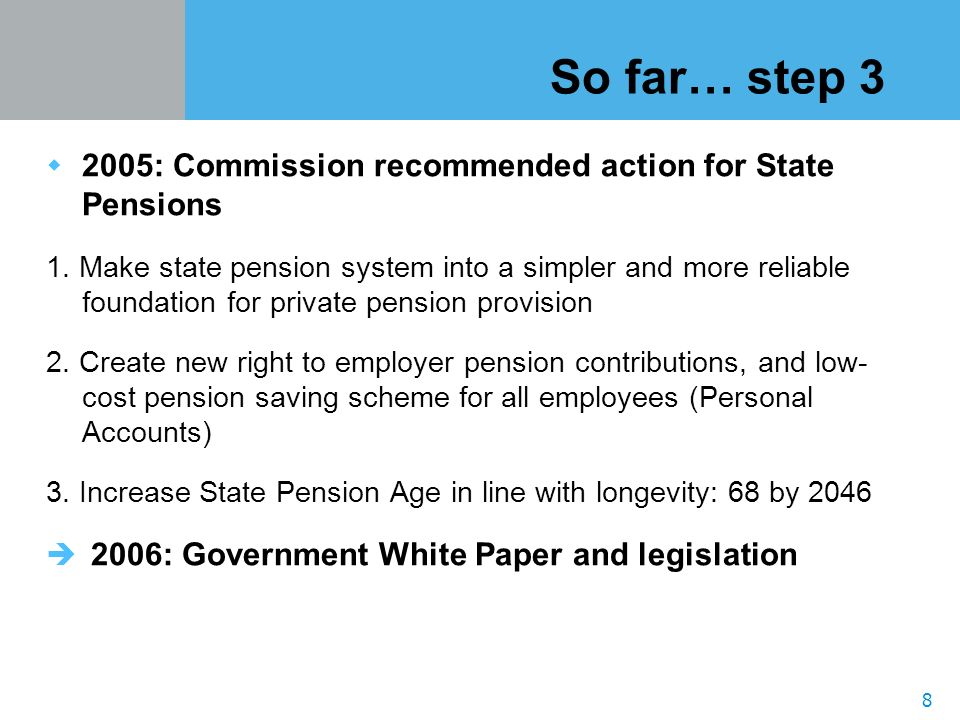 8 So far… step 3 2005: Commission recommended action for State Pensions 1.