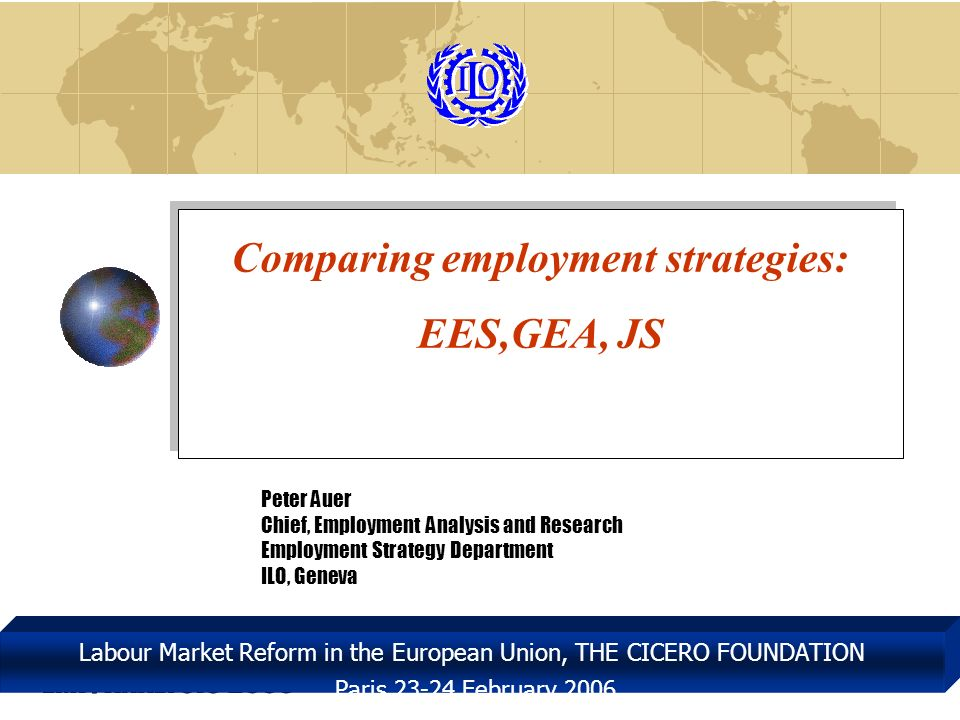 EMP/ANALYSIS 2005 Labour Market Reform in the European Union, THE CICERO FOUNDATION Paris 23-24 February 2006 Comparing employment strategies: EES,GEA, JS Peter Auer Chief, Employment Analysis and Research Employment Strategy Department ILO, Geneva