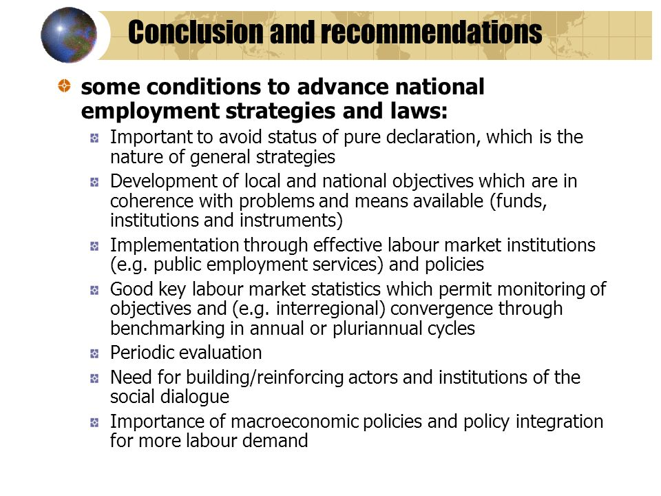 Conclusion and recommendations some conditions to advance national employment strategies and laws: Important to avoid status of pure declaration, which is the nature of general strategies Development of local and national objectives which are in coherence with problems and means available (funds, institutions and instruments) Implementation through effective labour market institutions (e.g.