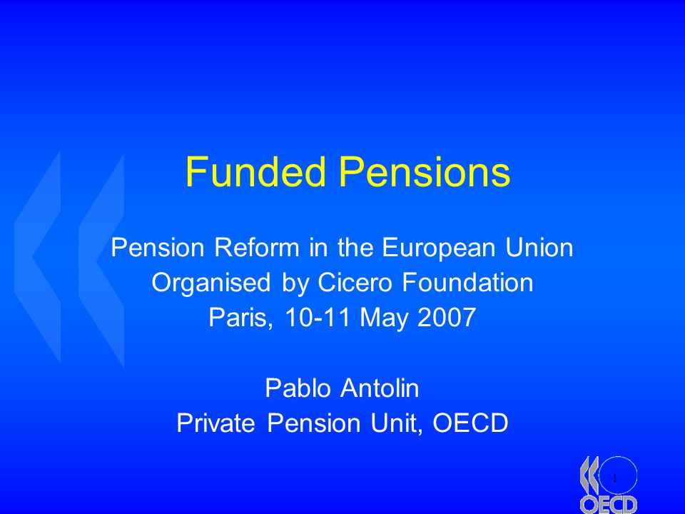 1 Funded Pensions Pension Reform in the European Union Organised by Cicero Foundation Paris, May 2007 Pablo Antolin Private Pension Unit, OECD