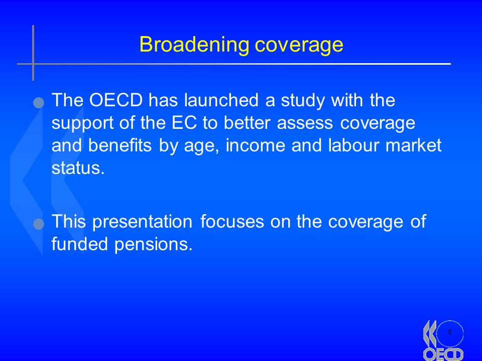 6 Broadening coverage The OECD has launched a study with the support of the EC to better assess coverage and benefits by age, income and labour market status.