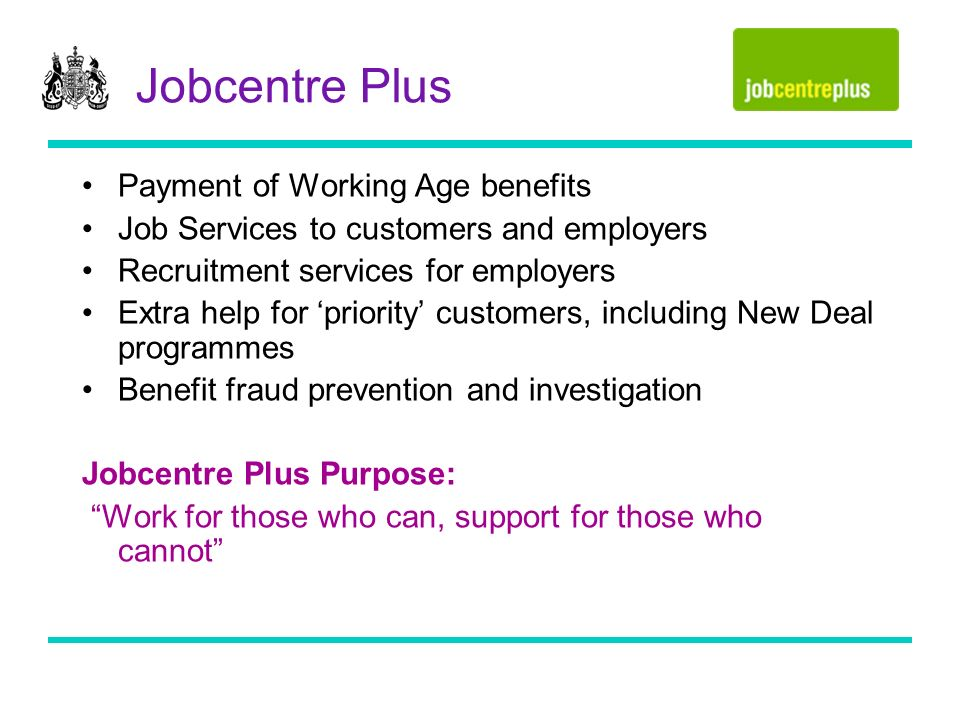 Jobcentre Plus Payment of Working Age benefits Job Services to customers and employers Recruitment services for employers Extra help for priority customers, including New Deal programmes Benefit fraud prevention and investigation Jobcentre Plus Purpose: Work for those who can, support for those who cannot