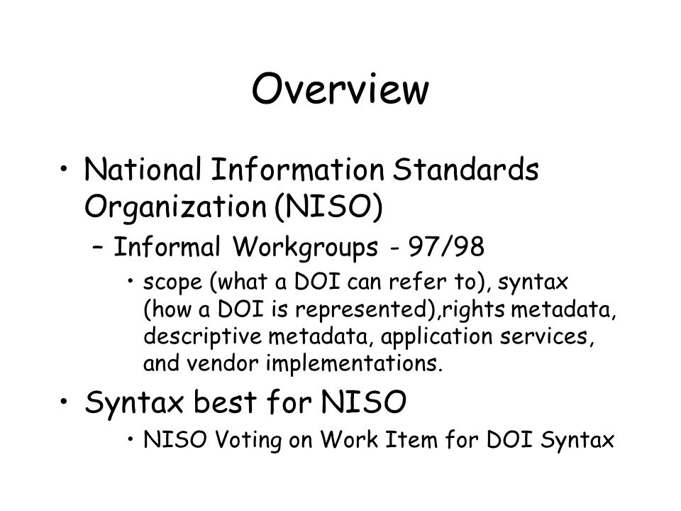 Overview National Information Standards Organization (NISO) –Informal Workgroups - 97/98 scope (what a DOI can refer to), syntax (how a DOI is represented),rights metadata, descriptive metadata, application services, and vendor implementations.
