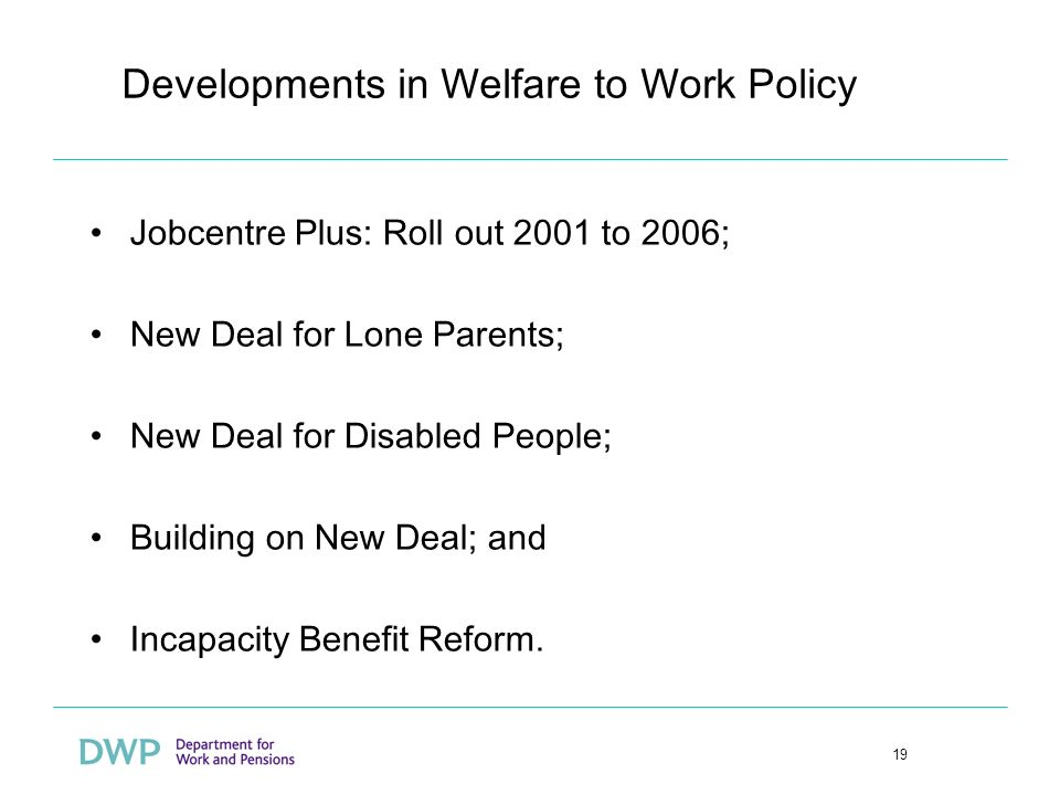 19 Developments in Welfare to Work Policy Jobcentre Plus: Roll out 2001 to 2006; New Deal for Lone Parents; New Deal for Disabled People; Building on New Deal; and Incapacity Benefit Reform.