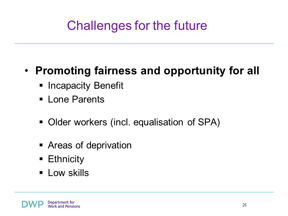 26 Challenges for the future Promoting fairness and opportunity for all Incapacity Benefit Lone Parents Older workers (incl.