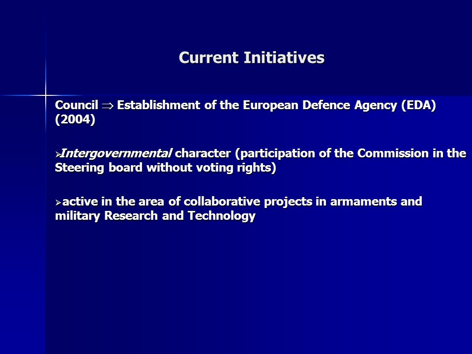 Current Initiatives Council Establishment of the European Defence Agency (EDA) (2004) Intergovernmental character (participation of the Commission in the Steering board without voting rights) Intergovernmental character (participation of the Commission in the Steering board without voting rights) active in the area of collaborative projects in armaments and military Research and Technology active in the area of collaborative projects in armaments and military Research and Technology