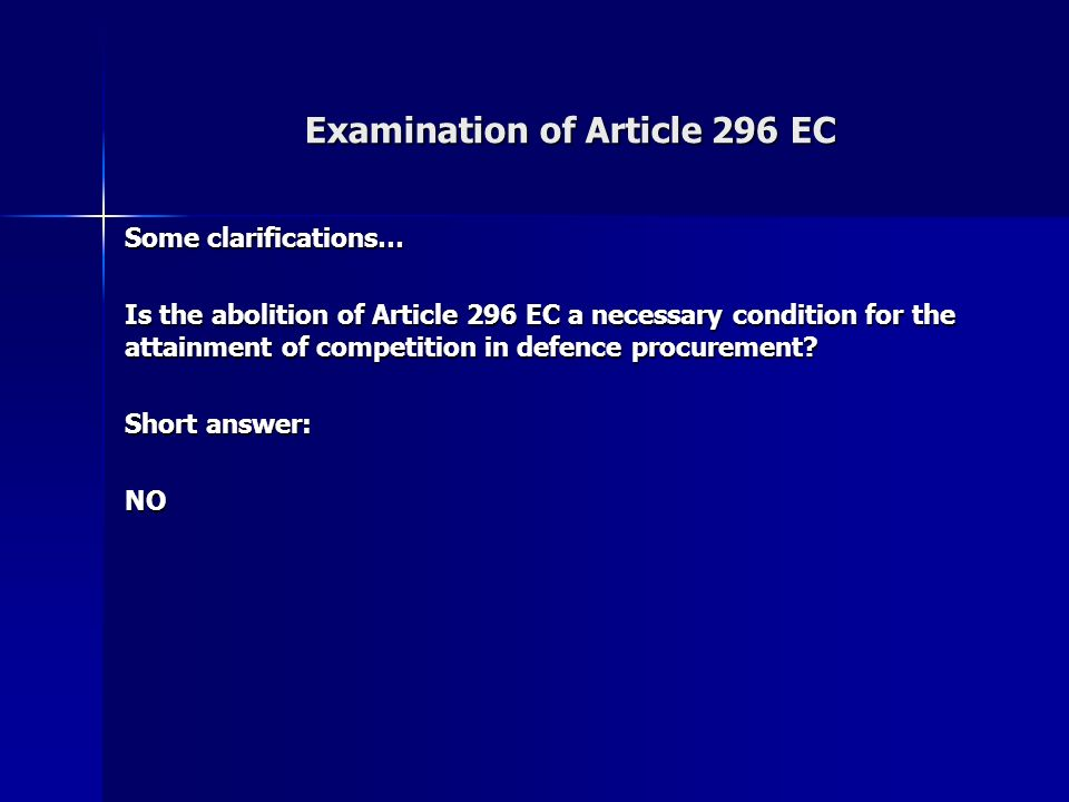 Examination of Article 296 EC Some clarifications… Is the abolition of Article 296 EC a necessary condition for the attainment of competition in defence procurement.