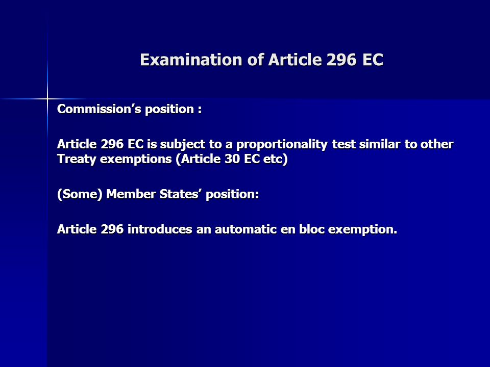 Examination of Article 296 EC Commissions position : Article 296 EC is subject to a proportionality test similar to other Treaty exemptions (Article 30 EC etc) (Some) Member States position: Article 296 introduces an automatic en bloc exemption.