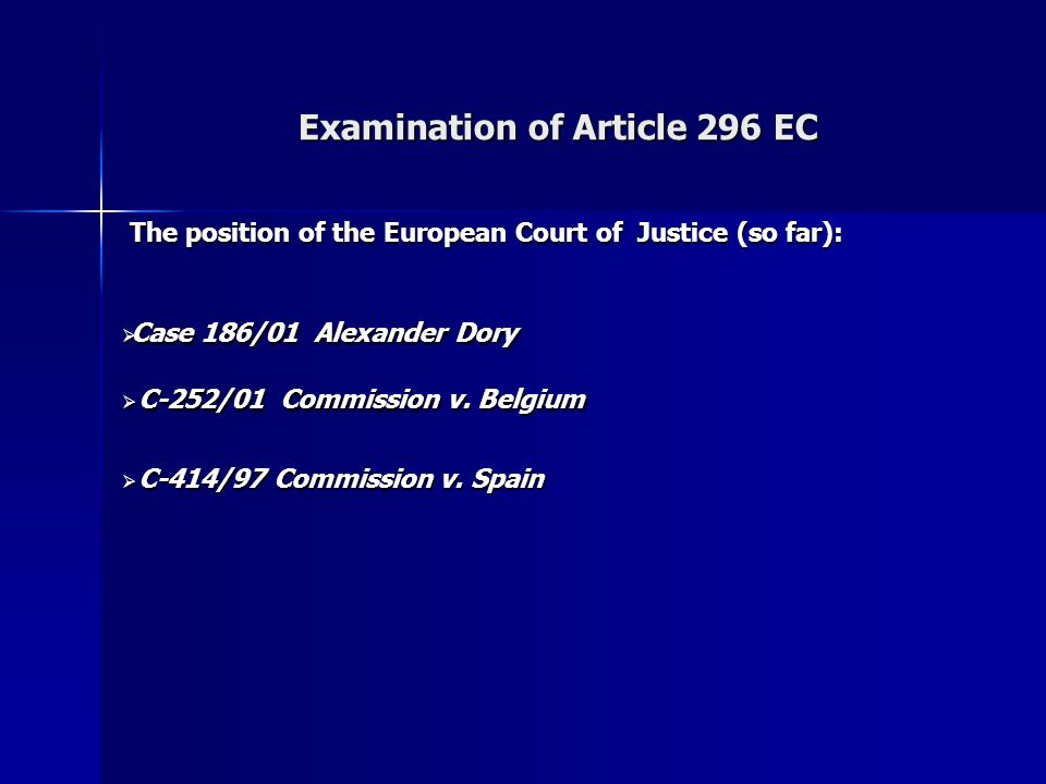 Examination of Article 296 EC The position of the European Court of Justice (so far): The position of the European Court of Justice (so far): Case 186/01 Alexander Dory Case 186/01 Alexander Dory C-252/01 Commission v.