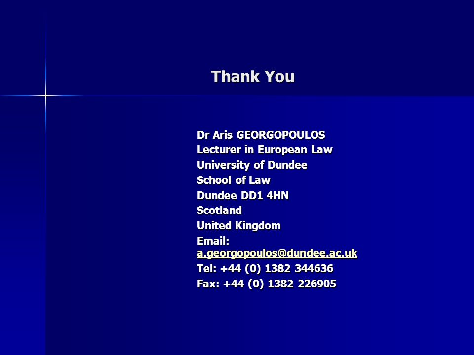 Thank You Dr Aris GEORGOPOULOS Lecturer in European Law University of Dundee School of Law Dundee DD1 4HN Scotland United Kingdom Email: a.georgopoulos@dundee.ac.uk a.georgopoulos@dundee.ac.uk Tel: +44 (0) 1382 344636 Fax: +44 (0) 1382 226905