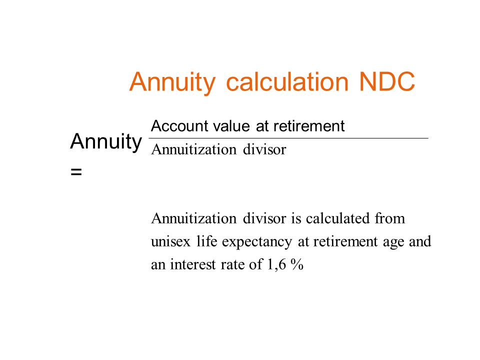 Annuity = Annuity calculation NDC Account value at retirement Annuitization divisor Annuitization divisor is calculated from unisex life expectancy at retirement age and an interest rate of 1,6 %