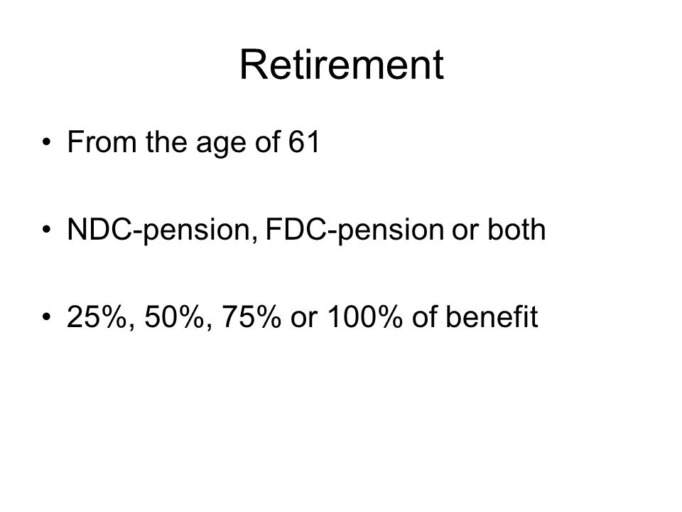 Retirement From the age of 61 NDC-pension, FDC-pension or both 25%, 50%, 75% or 100% of benefit