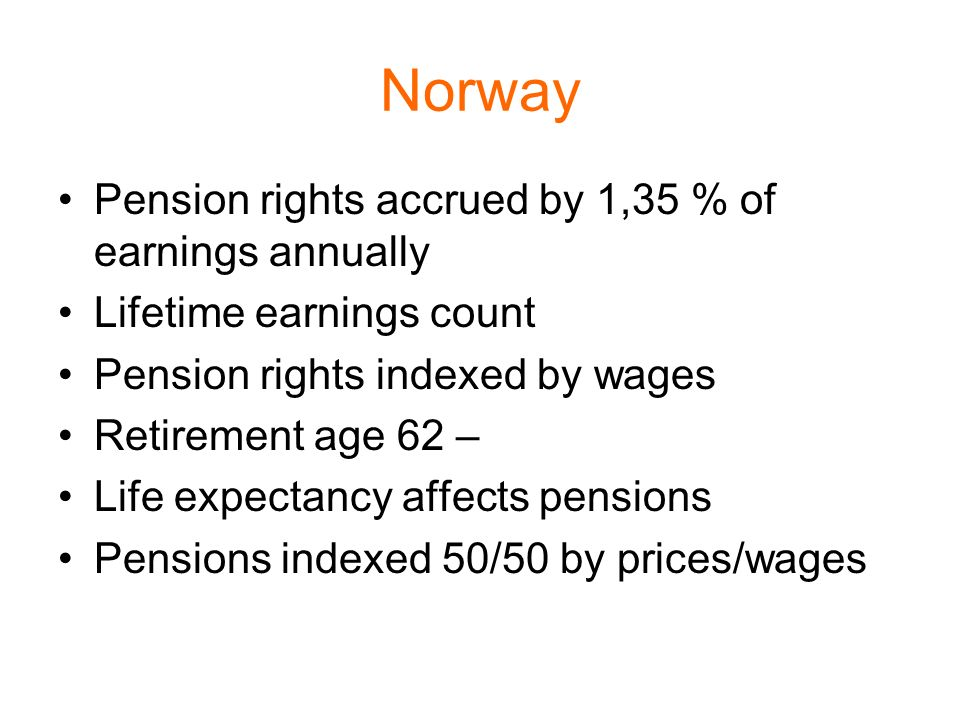 Norway Pension rights accrued by 1,35 % of earnings annually Lifetime earnings count Pension rights indexed by wages Retirement age 62 – Life expectancy affects pensions Pensions indexed 50/50 by prices/wages