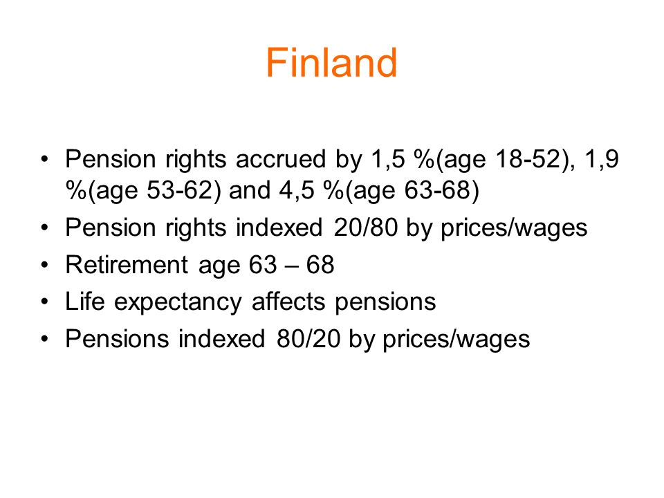 Finland Pension rights accrued by 1,5 %(age 18-52), 1,9 %(age 53-62) and 4,5 %(age 63-68) Pension rights indexed 20/80 by prices/wages Retirement age 63 – 68 Life expectancy affects pensions Pensions indexed 80/20 by prices/wages