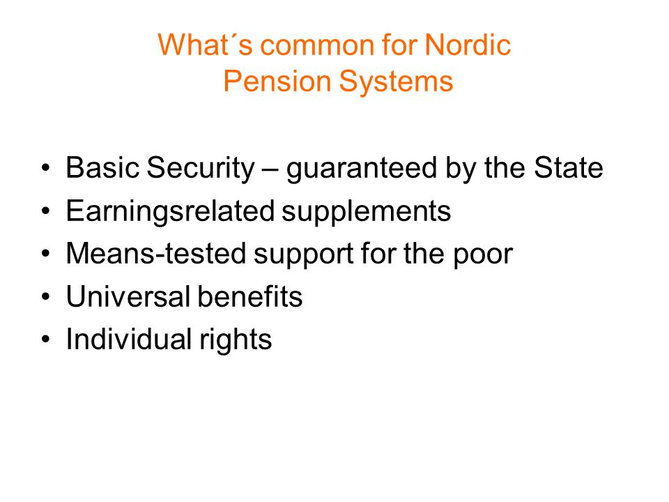 What´s common for Nordic Pension Systems Basic Security – guaranteed by the State Earningsrelated supplements Means-tested support for the poor Universal benefits Individual rights
