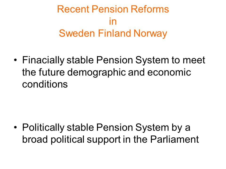 Recent Pension Reforms in Sweden Finland Norway Finacially stable Pension System to meet the future demographic and economic conditions Politically stable Pension System by a broad political support in the Parliament