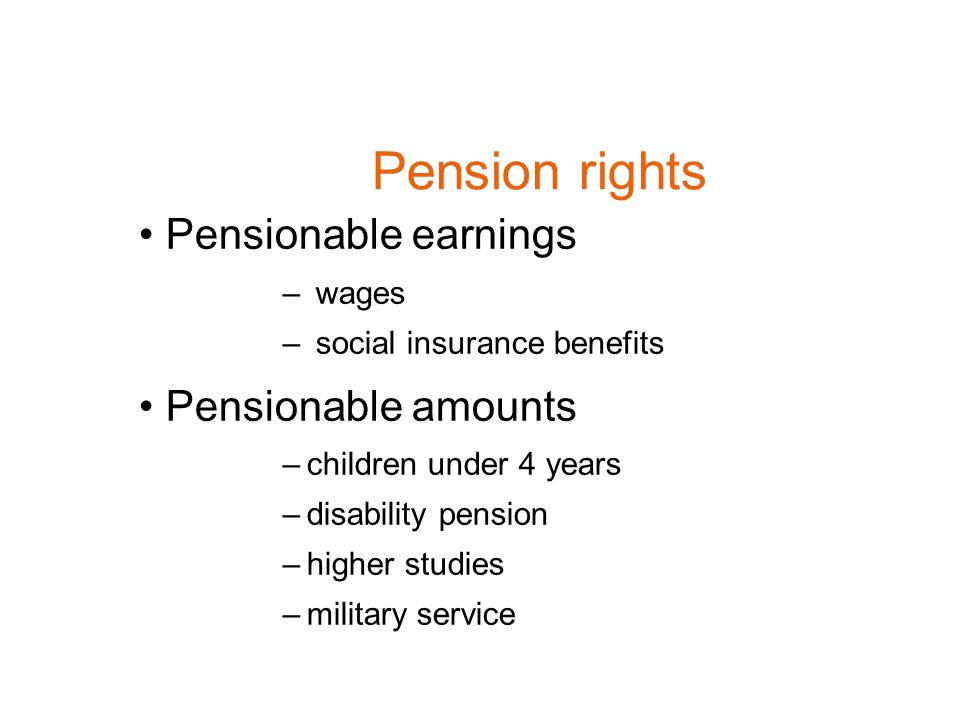 Pension rights Pensionable earnings – wages – social insurance benefits Pensionable amounts –children under 4 years –disability pension –higher studies –military service