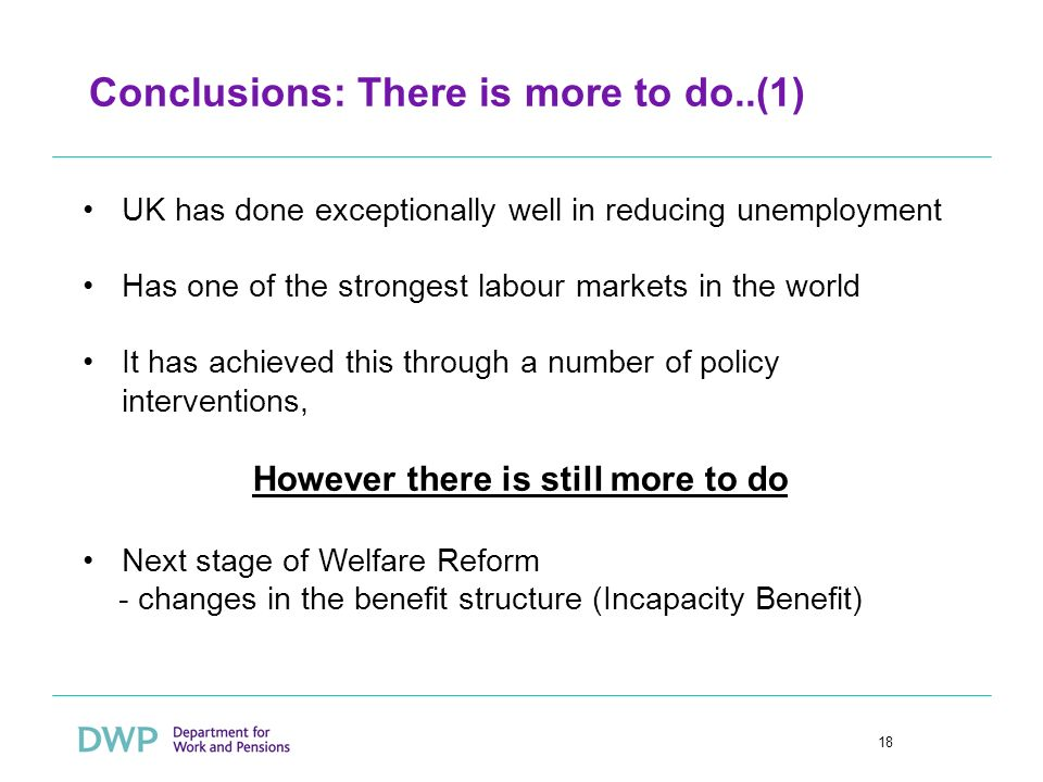 18 Conclusions: There is more to do..(1) UK has done exceptionally well in reducing unemployment Has one of the strongest labour markets in the world It has achieved this through a number of policy interventions, However there is still more to do Next stage of Welfare Reform - changes in the benefit structure (Incapacity Benefit)