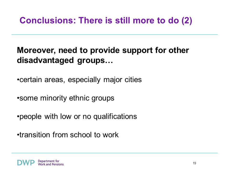 19 Conclusions: There is still more to do (2) Moreover, need to provide support for other disadvantaged groups… certain areas, especially major cities some minority ethnic groups people with low or no qualifications transition from school to work
