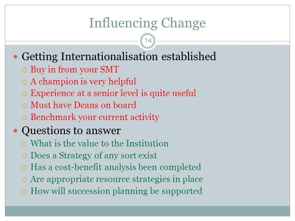14 Influencing Change Getting Internationalisation established Buy in from your SMT A champion is very helpful Experience at a senior level is quite useful Must have Deans on board Benchmark your current activity Questions to answer What is the value to the Institution Does a Strategy of any sort exist Has a cost-benefit analysis been completed Are appropriate resource strategies in place How will succession planning be supported