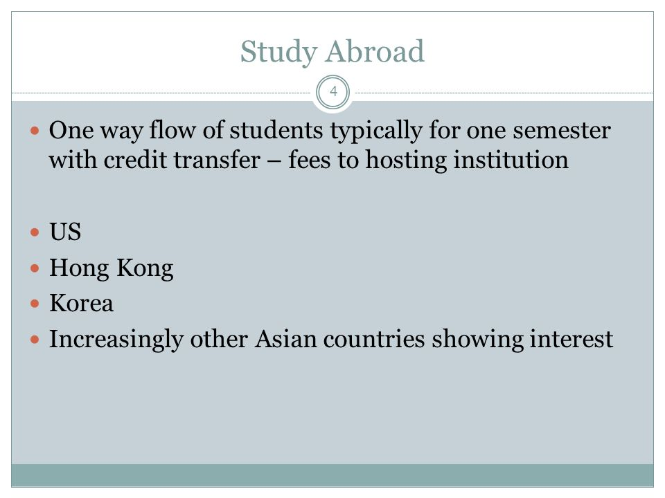 4 Study Abroad One way flow of students typically for one semester with credit transfer – fees to hosting institution US Hong Kong Korea Increasingly other Asian countries showing interest