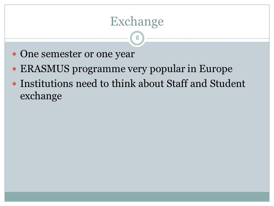 6 Exchange One semester or one year ERASMUS programme very popular in Europe Institutions need to think about Staff and Student exchange