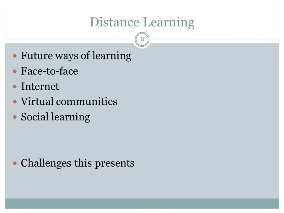 8 Distance Learning Future ways of learning Face-to-face Internet Virtual communities Social learning Challenges this presents