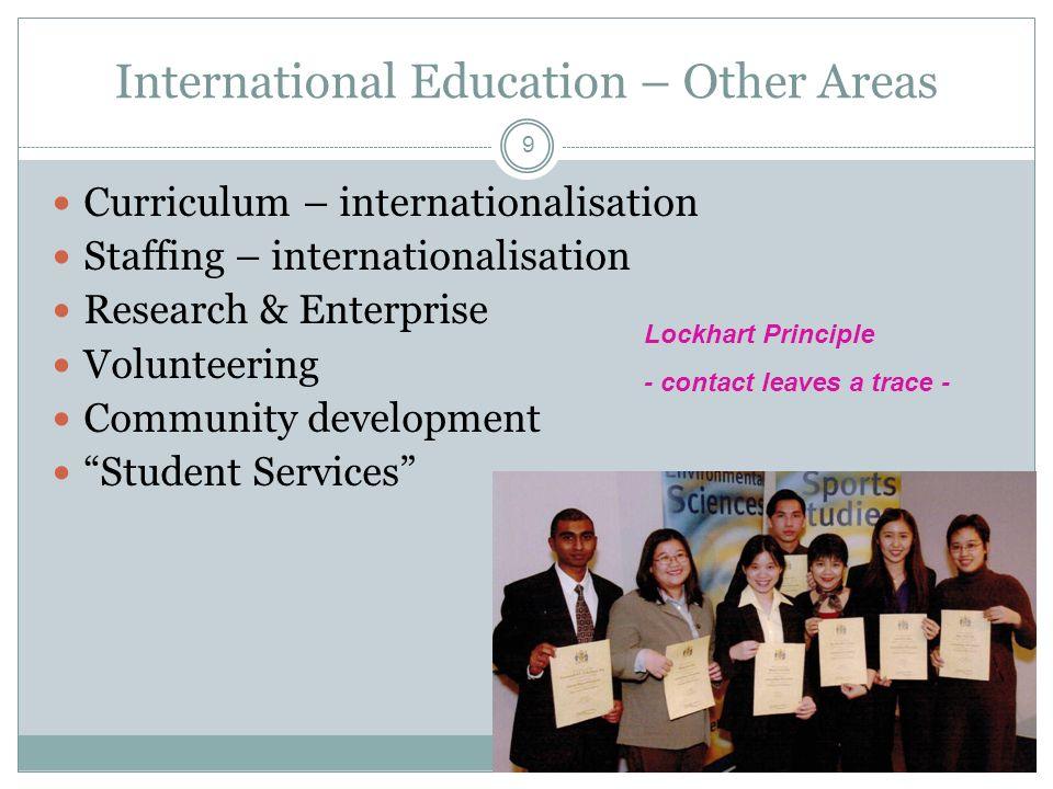 9 International Education – Other Areas Curriculum – internationalisation Staffing – internationalisation Research & Enterprise Volunteering Community development Student Services Lockhart Principle - contact leaves a trace -