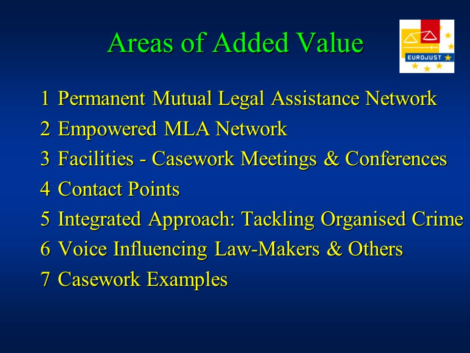 Areas of Added Value 1Permanent Mutual Legal Assistance Network 2Empowered MLA Network 3Facilities - Casework Meetings & Conferences 4Contact Points 5Integrated Approach: Tackling Organised Crime 6Voice Influencing Law-Makers & Others 7Casework Examples